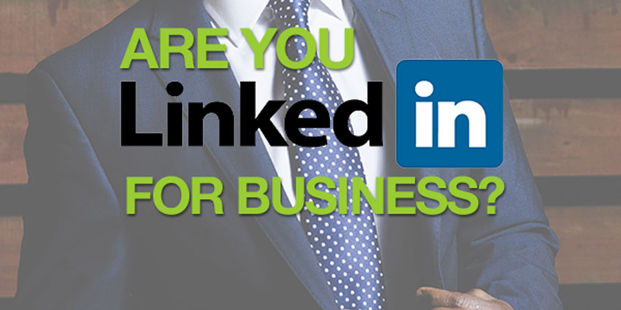 Are you LinkedIn for business? You should be. Find out why.